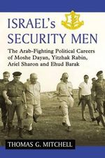 Israel's Security Men : The Arab-Fighting Political Careers of Moshe Dayan, Yitzhak Rabin, Ariel Sharon and Ehud Barak - Thomas G. Mitchell
