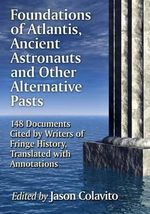 Foundations of Atlantis, Ancient Astronauts and Other Alternative Pasts : 148 Documents Cited by Writers of Fringe History, Translated with Annotations