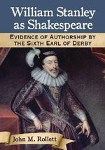William Stanley as Shakespeare : Evidence of Authorship by the Sixth Earl of Derby - John M. Rollett