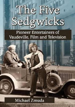 The Five Sedgwicks : Pioneer Entertainers of Vaudeville, Film and Television - Michael Zmuda