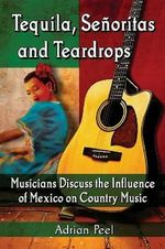 Tequila, Senoritas and Teardrops : Musicians Discuss the Influence of Mexico on Country Music - Adrian Peel