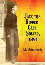 Jack the Ripper - Case Solved, 1891 - J. J. Hainsworth