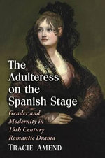 The Adulteress on the Spanish Stage : Gender and Modernity in 19th Century Romantic Drama - Tracie Amend