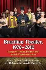 Brazilian Theater, 1970-2010 : Essays on History, Politics and Artistic Experimentation