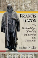 Francis Bacon : The Double-Edged Life of the Philosopher and Statesman - Robert P. Ellis