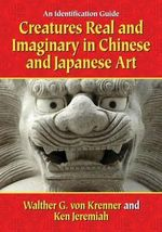 Creatures Real and Imaginary in Chinese and Japanese Art : An Identification Guide - Walther G. Krenner