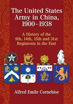 The United States Army in China, 1900-1938 : A History of the 9th, 14th, 15th and 31st Regiments in the East - Alfred Emile Cornebise