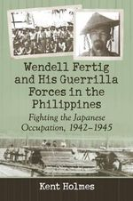 Wendell Fertig and His Guerrilla Forces in the Philippines : Fighting the Japanese Occupation, 1942-1945 - Kent Holmes