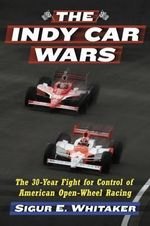 The Indy Car Wars : The 30-Year Fight for Control of American Open-Wheel Racing - Sigur E. Whitaker