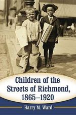 Children of the Streets of Richmond, 1865-1920 - Harry M. Ward