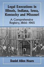 Legal Executions in Illinois, Indiana, Iowa, Kentucky and Missouri a Comprehensive Registry, 1866-1965 : A Comprehensive Registry, 1866-1965 - Daniel Allen Hearn