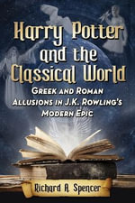 Harry Potter and the Classical World : Greek and Roman Allusions in J.K. Rowling's Modern Epic - Richard A Spencer
