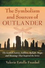 The Symbolism and Sources of Outlander : The Scottish Fairies, Folklore, Ballads, Magic and Meanings That Inspired the Series - Valerie Estelle Frankel