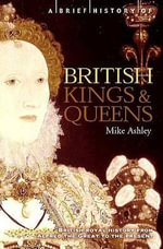 A Brief History of British Kings and Queens : British Royal History from Alfred the Great to the Present - Mike Ashley