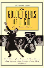 The Golden Girls of MGM : Greta Garbo, Joan Crawford, Lana Turner, Judy Garland, Ava Gardner, Grace Kelly, and Others - Jane Ellen Wayne