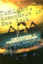 Tonight, Somewhere in New York : The Last Stories and an Unfinished Novel - Cornell Woolrich