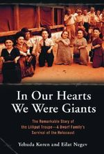In Our Hearts We Were Giants : The Remarkable Story of the Lilliput Troupe - A Dwarf Family's Survival of the Holocaust - Yehuda Koren