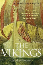 A Brief History of the Vikings : The Last Pagans or the First Modern Europeans? - Jonathan Clements