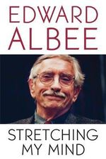 Stretching My Mind : The Collected Essays of Edward Albee - Edward Albee