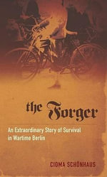 The Forger : An Extraordinary Story of Survival in Wartime Berlin - Cioma Schonhaus