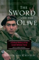 The Sword And The Olive : A Critical History Of The Israeli Defense Force - Martin Van Creveld