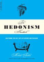 The Hedonism Handbook : Mastering The Lost Arts Of Leisure And Pleasure - Michael Flocker