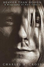 Heavier Than Heaven : A Biography of Kurt Cobain - Charles R Cross