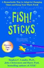 Fish Sticks : A Remarkable Way to Adapt to Changing Times and Keep Your Work Fresh - Stephen C Lundin