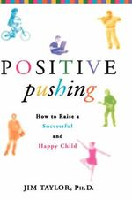 Positive Pushing : How to Raise a Successful and Happy Child - Jim Taylor