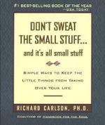 Don't Sweat the Small Stuff and It's All Small Stuff : Simple Ways to Keep the Little Things from Taking Over Your Life - Richard Carlson