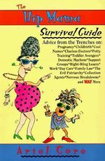The Hip Mama Survival Guide : Advice from the Trenches On: Pregnancy, Childbirth, Cool Names, Clueless Doctors, Potty Training, Toddler - Ariel Gore