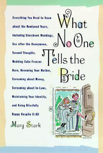 What No One Tells the Bride : Surviving the Wedding, Sex After the Honeymoon, Second Thoughts, Wedding Cake Freezer Burn, Becoming Your Mother, Screaming about Money, Screaming about In-Laws, Maintaining Your Identity, and Being Blissfully Happy Despite It All - Marg Stark