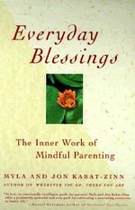 Everyday Blessings : The Inner Work of Mindful Parenting - Myla Kabat-Zinn
