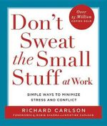 Don't Sweat the Small Stuff at Work : Simple Ways to Minimize Stress and Conflict While Bringing Out the Best in Yourself and Others - Richard Carlson