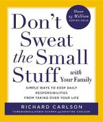 Don't Sweat the Small Stuff with Your Family : Simple Ways to Keep Daily Responsibilities and Household Chaos from Taking Over Your Life - Richard Carlson