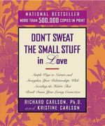 Don't Sweat the Small Stuff in Love : Simple Ways to Nurture and Strengthen Your Relationships While Avoiding the Habits That Break Down Your Loving Co - Richard Carlson