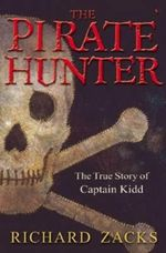 The Pirate Hunter : The True Story of Captain Kidd : A <i>Time Magazine</i> Best Book of the Year - Richard Zacks