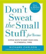 Don't Sweat the Small Stuff for Teens : Simple Ways to Keep Your Cool in Stressful Times - Richard Carlson