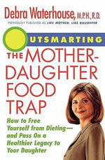 Outsmarting the Mother-Daughter Food Trap : How to Free Yourself from Dieting-And Pass on a Healthier Legacy to Your Daughter - Debra Waterhouse