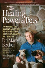 The Healing Power of Pets : Harnessing the Amazing Ability of Pets to Make and Keep People Happy and Healthy - Marty Becker