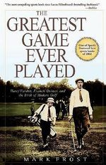 The Greatest Game Ever Played : Harry Vardon, Francis Ouimet, and the Birth of Modern Golf - Mark Frost