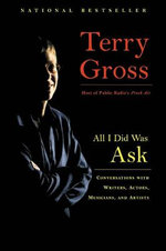 All I Did Was Ask : Conversations with Writers, Actors, Musicians, and Artists - Terry Gross