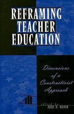 Reframing Teacher Education : Dimensions of a Constructionist Approach
