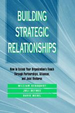 Building Strategic Relationships : How to Extend Your Organization's Reach Through Partnerships, Alliances, and Joint Ventures - William Bergquist