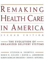 Remaking Health Care in America : The Evolution of Organized Delivery Systems - Stephen M. Shortell