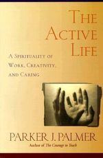 The Active Life : A Spirituality of Work, Creativity and Caring - Parker J. Palmer