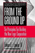 From the Ground Up : Six Principles for Building the New Logic Corporation - Edward E. Lawler