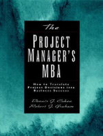The Project Manager's MBA : How to Translate Project Decisions into Business Success - Robert J. Graham