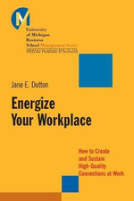 Energize Your Workplace : How to Create and Sustain High-Quality Connections at Work - Jane E. Dutton