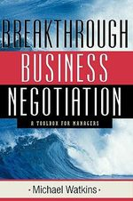The Breakthrough Business Negotiation : A Toolbox for Managers - Michael Watkins